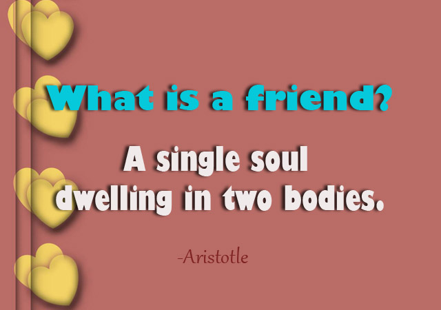 what is a friend a single soul dwelling in two bodies. aritotle