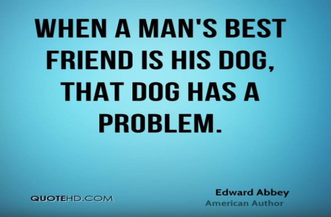 when a man's best friend is his dog that dog has a problem