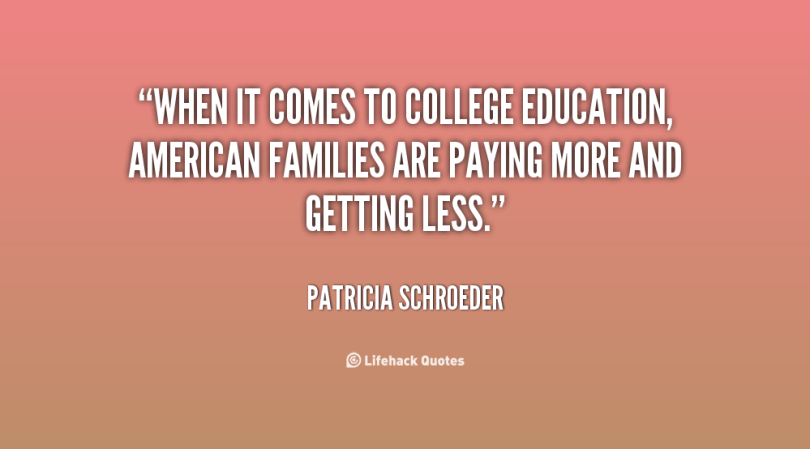when it comes to college education american families are paying more and getting less. patricia schroeder
