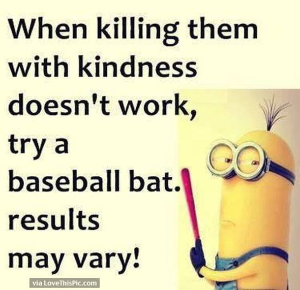 When Killing Them With Kindness Doesnt Work Try A Baseball Bat Results May Very