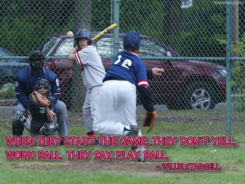 when they start the game, they don't yell, work ball. they say, play ball. willie stargell