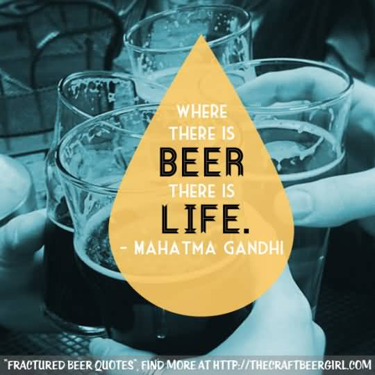 Where There Is Beer There Is Life Mahatma Gandhi