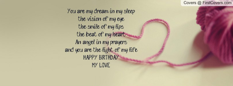 you are my dream in my sleep the vision of my eye the smile of my lips the beat of my heart an angel in my prayers and you are the light of my life happy birthday my love.