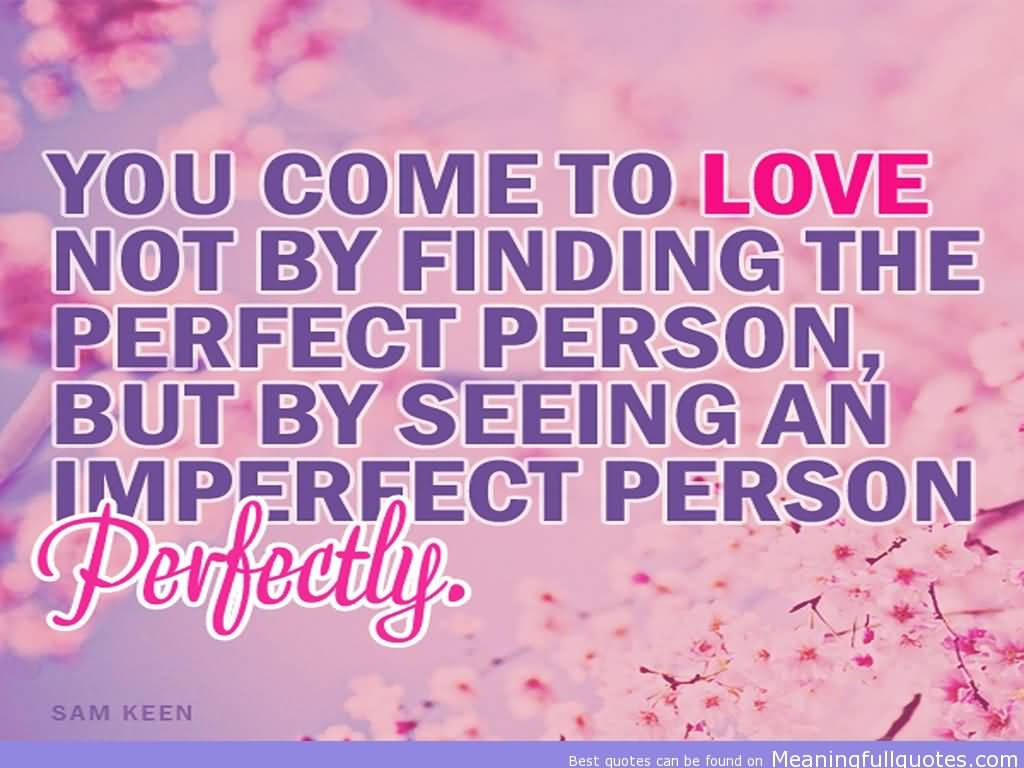Imperfect Love Quotes Youcometolovenotbyfindingtheperfectpersonbutbyseeing