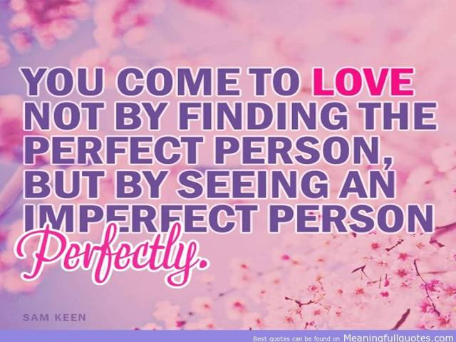 You Come To Love Not By Finding The Perfect Person But By Seeing An Imperfect Person Perfectly