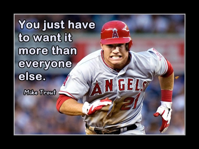 You Just Have To Want It More Then Every One Else Mike Trout