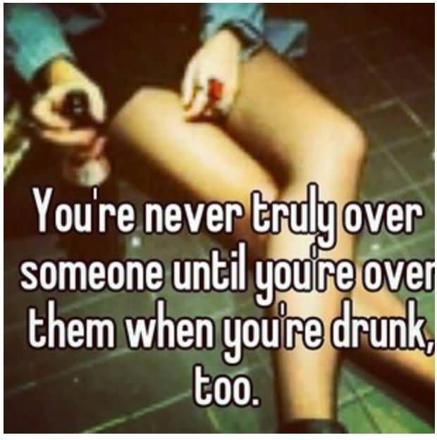 Youre Never Truly Over Someone Until Youre Over Them When Youre Drunk Too