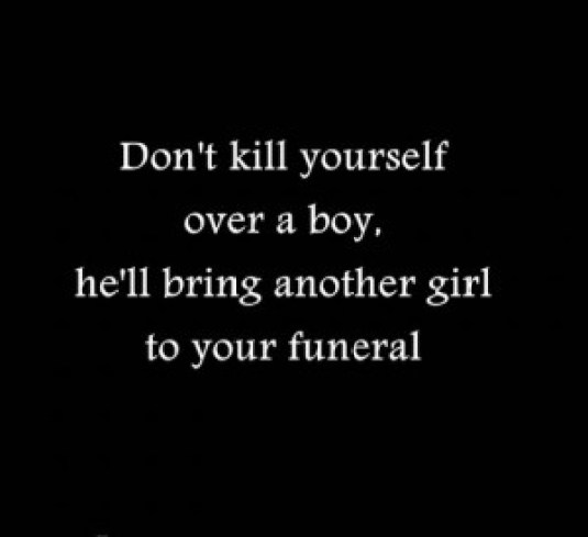 Abortion Sayings Don't kill yourself over a boy he'll bring another girl to your funeral
