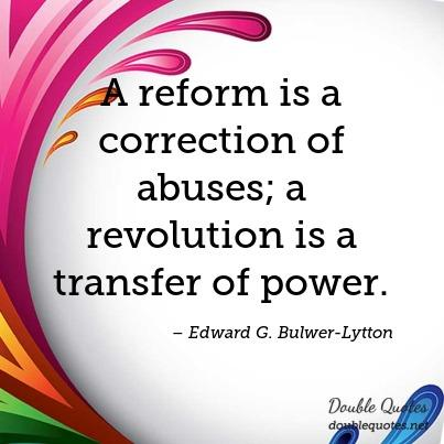 Abuse Quotes A reform is a correction of abuses; a revolution is a transfer of power. Edward G. Bulwer Lytton