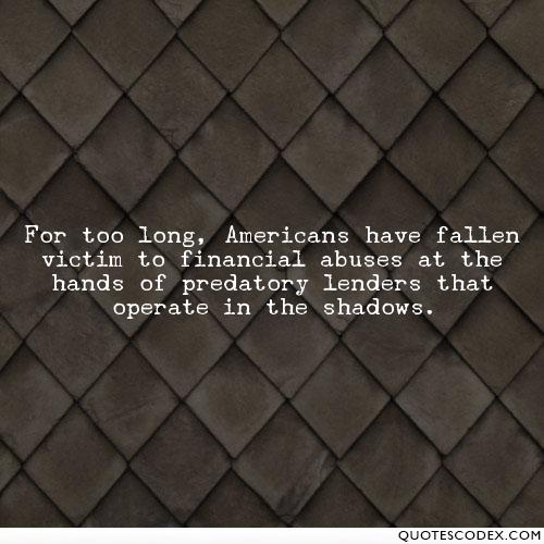 Abuse Quotes For too long, Americans have fallen victim to financial abuses at the hands of predatory lenders that operate in the shadows. Kay Hagan