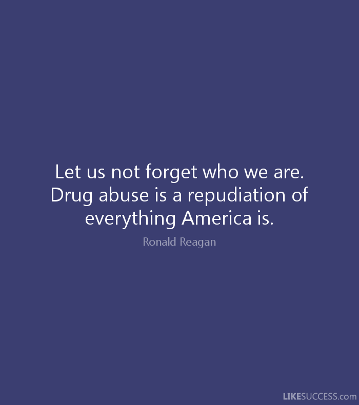 Abuse Quotes Let us not forget who we are. Drug abuse is a repudiation of everything America is. Ronald Reagan