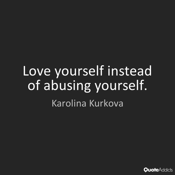 Abuse Quotes Love yourself instead of abusing yourself. Karolina Kurkova