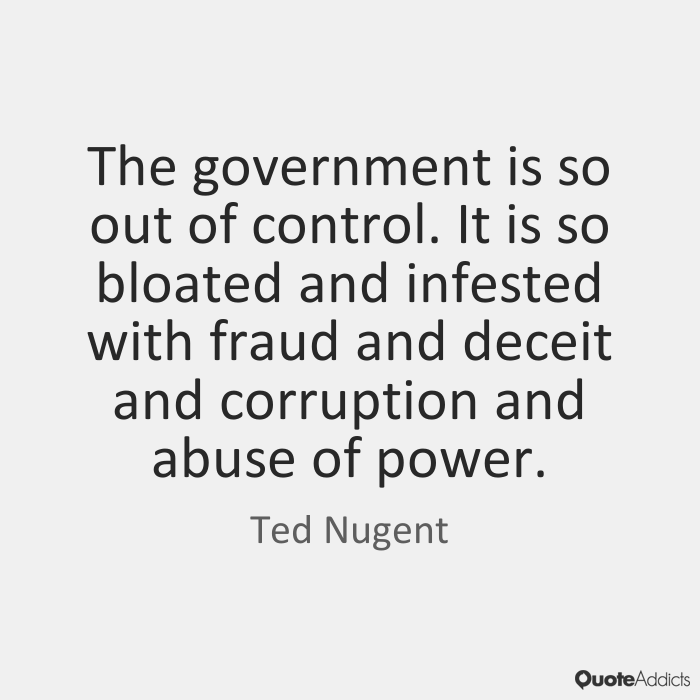 Abuse Quotes The government is so out of control. It is so bloated and infested with fraud and deceit and corruption and abuse of power. Ted Nugent