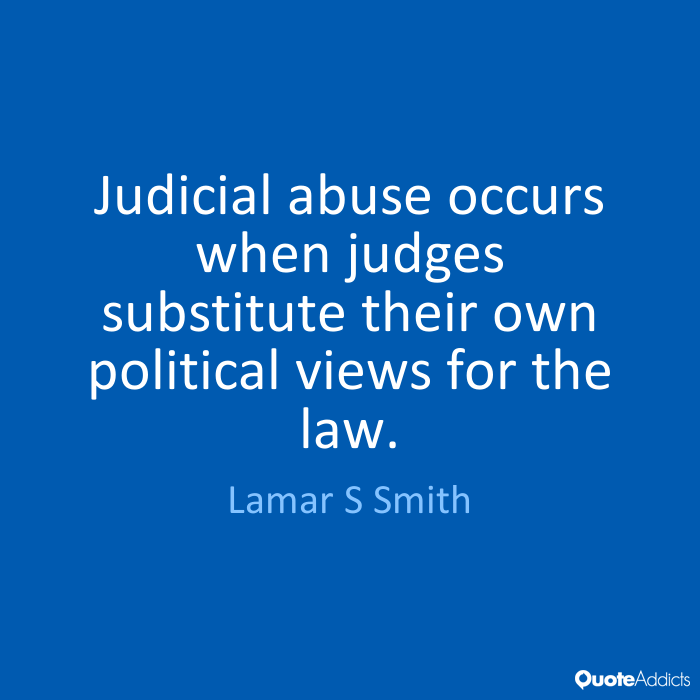 Abuse Quotes judicial abuse occurs when judges substitute their own political views for the law. Lamar S. Smith