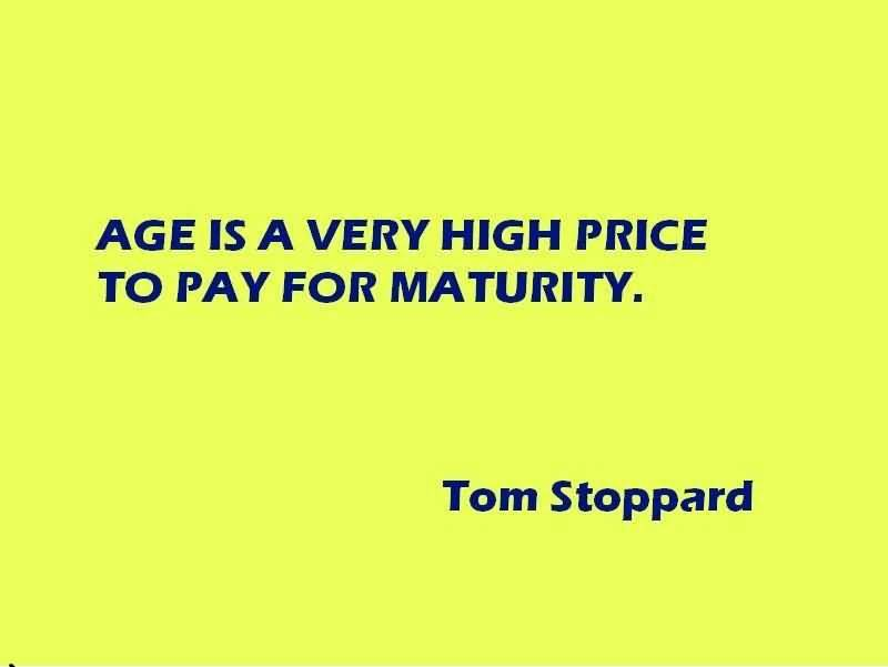 Age Sayings Age Is A Very High Price To Pay For Maturity