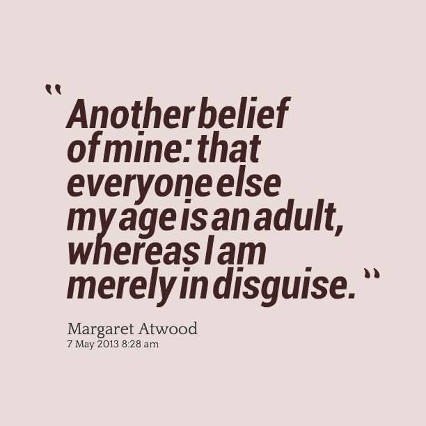 Age Sayings Another Belief Of Mine That Everyone Else My Age Is An Adult (2)