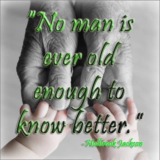 Age Sayings No Man Is Ever Old Enough To Know Better