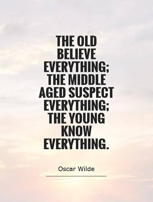 Age Sayings The Old Believe Everything; The Middle Aged Suspect Everything; The Young Know Everything