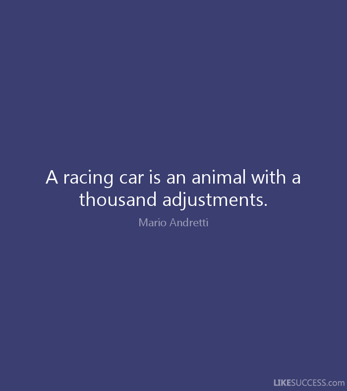 Animal Quotes A racing car is an animal with a thousand adjustments. Mario Andretti