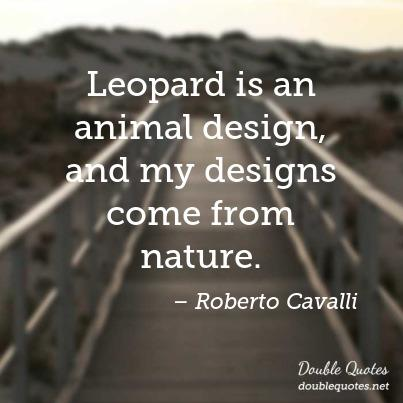 Animal Quotes Leopard is an animal design, and my designs come from nature. Roberto Cavalli