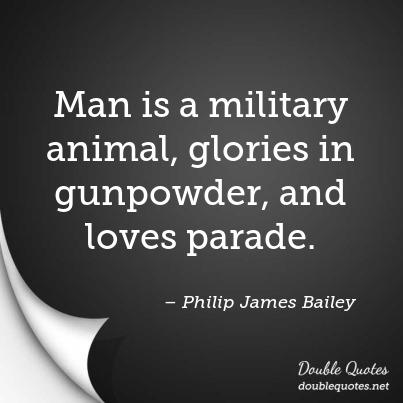Animal Quotes Man is a military animal, glories in gunpowder, and loves parade. Philip James Bailey