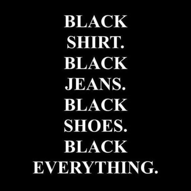 Black shirt black jeans black shoes black everything