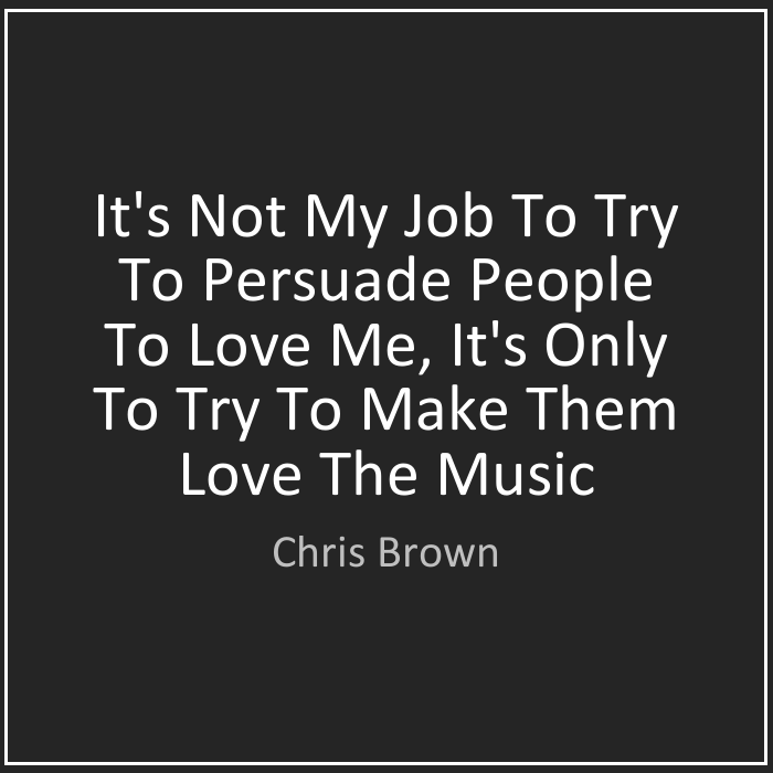 Chris Brown Quotes It's not my job to try to persuade people to love me