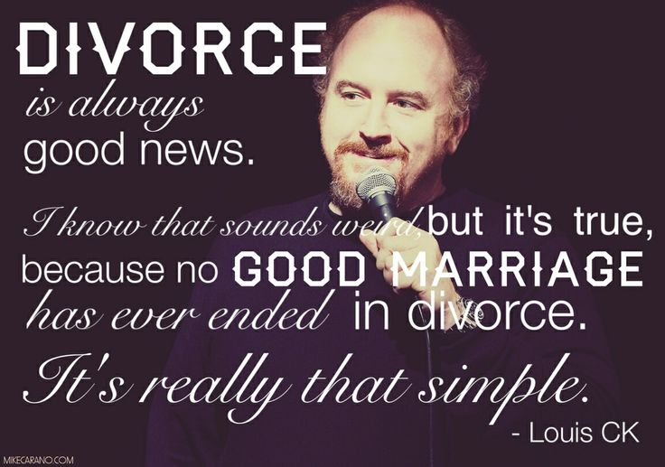 Divorce Quotes Divorce is always good news i know that sounds weird but it's true Louis Ck