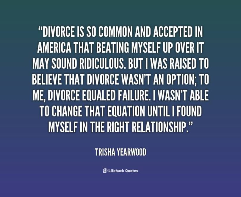 Divorce Quotes Divorce is so common and accepted in america that beating myself up over it Trisha Yearwood