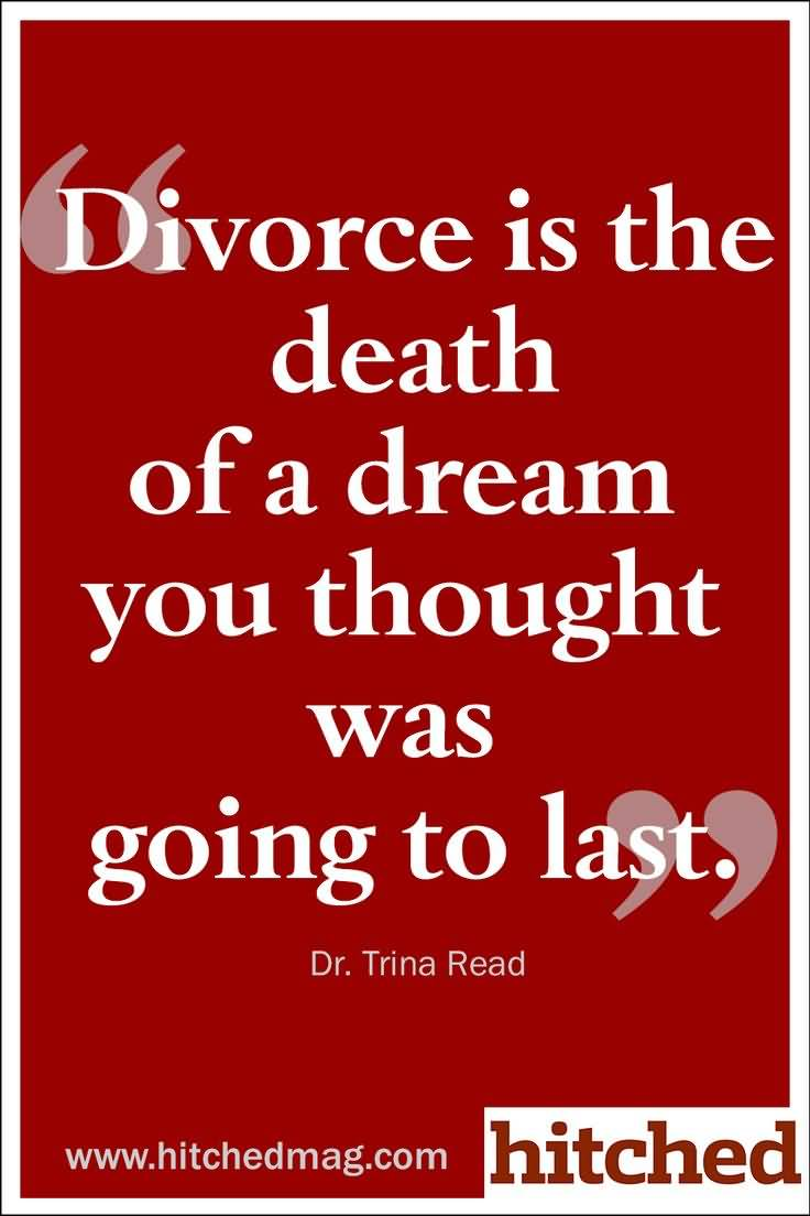 Divorce Quotes Divorce is the death of a dream you thought was going to last Dr. Trina Read