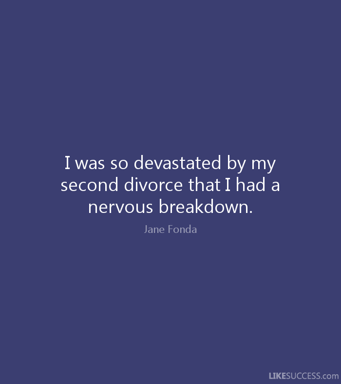 Divorce Quotes I was so devastated by my second divorce that I had a nervous breakdown. Jane Fonda