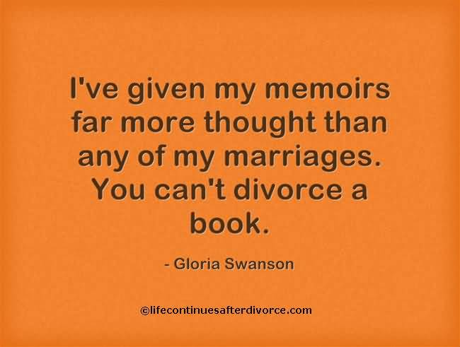 Divorce Sayings I've given my memoirs far more thought than any of my marriages. You can't divorce a book. Gloria Swanson