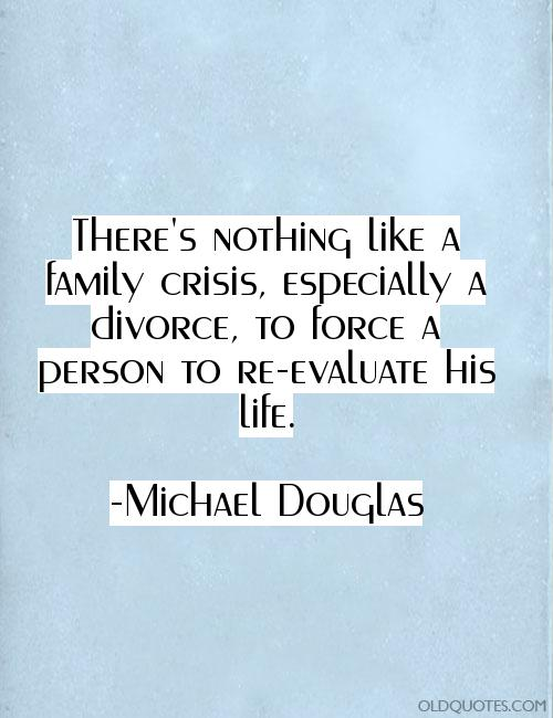 Divorce Sayings There's nothing like a family crisis, especially a divorce, to force a person to re evaluate his life. Michael Douglas
