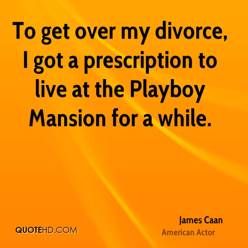 Divorce Sayings To get over my divorce, I got a prescription to live at the Playboy Mansion for a while. James Caan