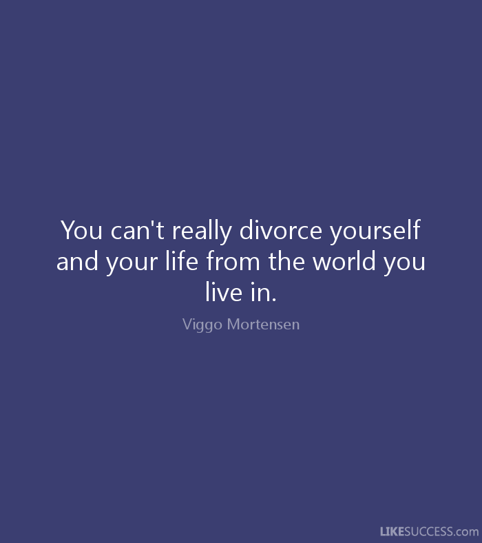 Divorce Sayings You can't really divorce yourself and your life from the world you live in. Viggo Mortensen