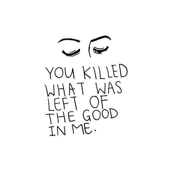 Divorce Sayings You killed what was left of the good in me