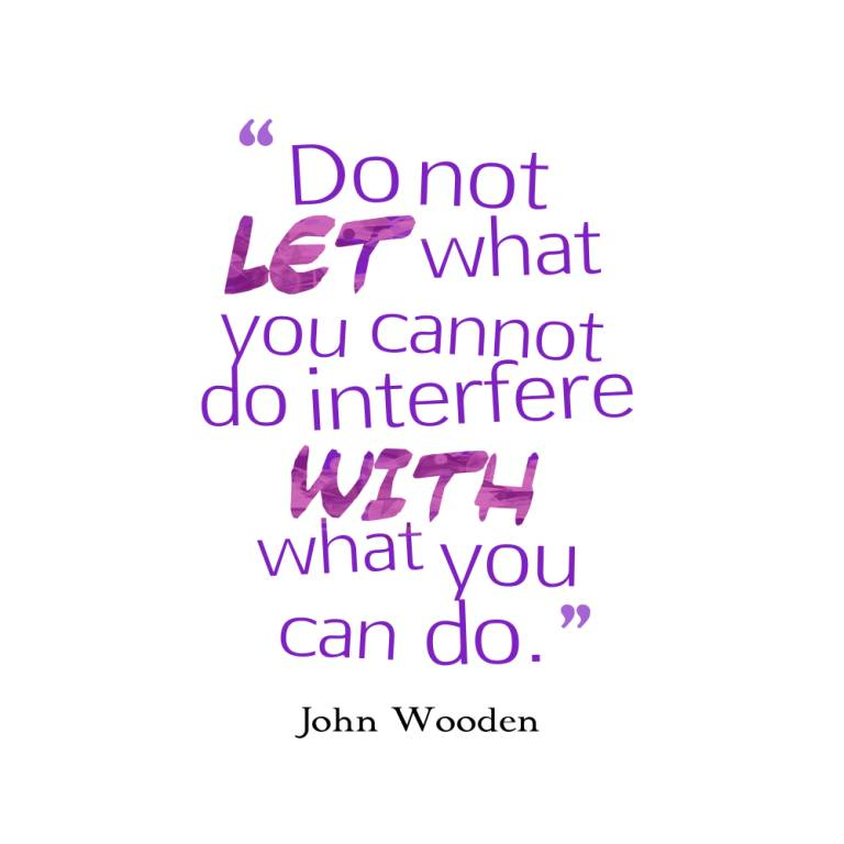 Do Quotes Do not let what you cannot do interfere with what you can do John Wooden