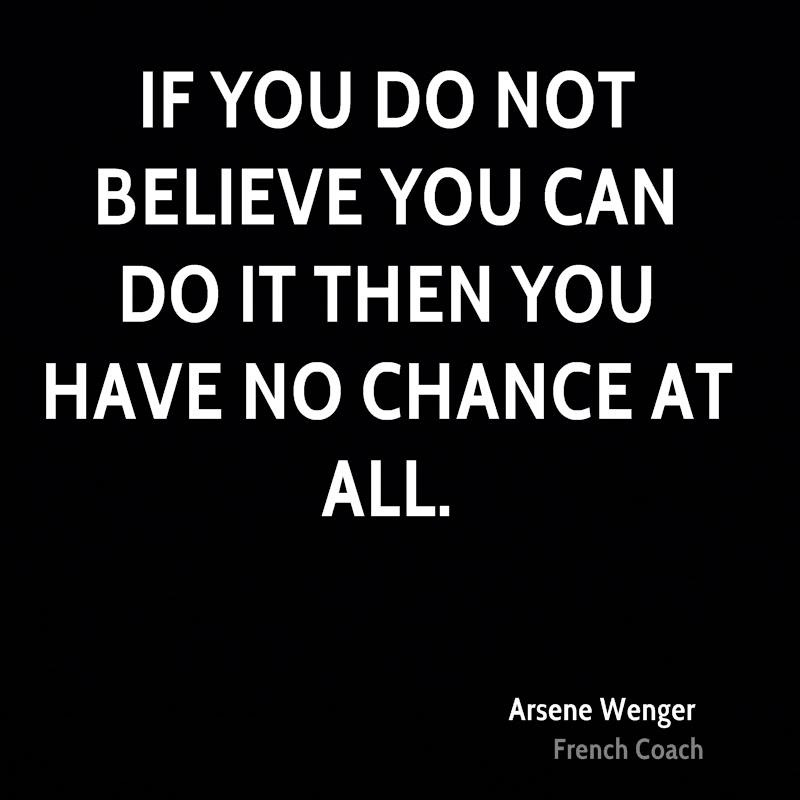 Do Quotes If you do not believe you can do it then you have no chance at all. Arsene Wenger