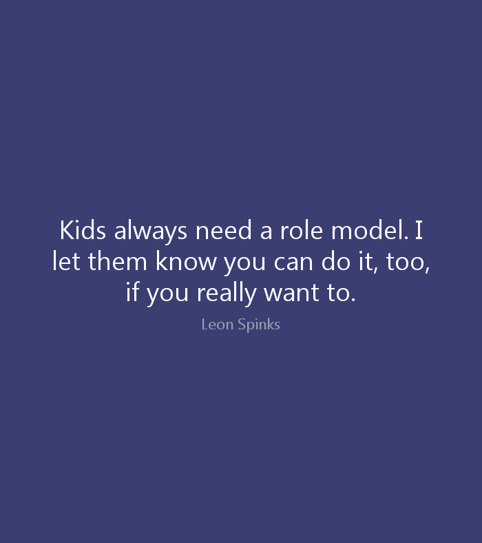 Do Quotes Kids always need a role model. I let them know you can do it, too, if you really want to. Leon Spinks