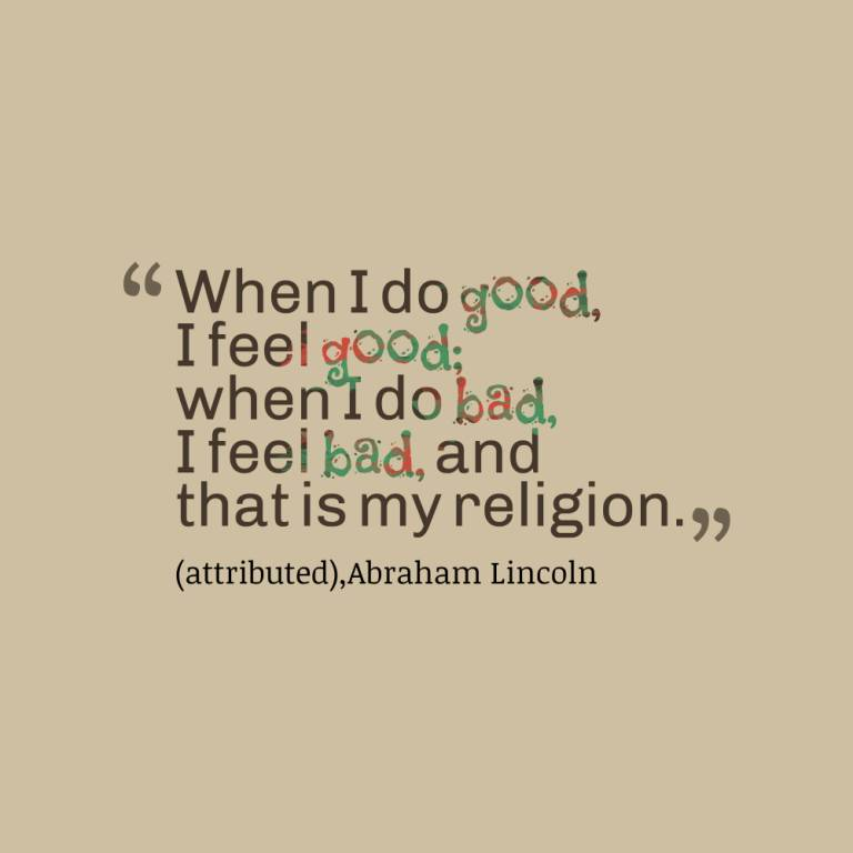 Do Quotes When i do good i feel good when i do bad i feel i bad, and that is my religion Abraham Lincoln