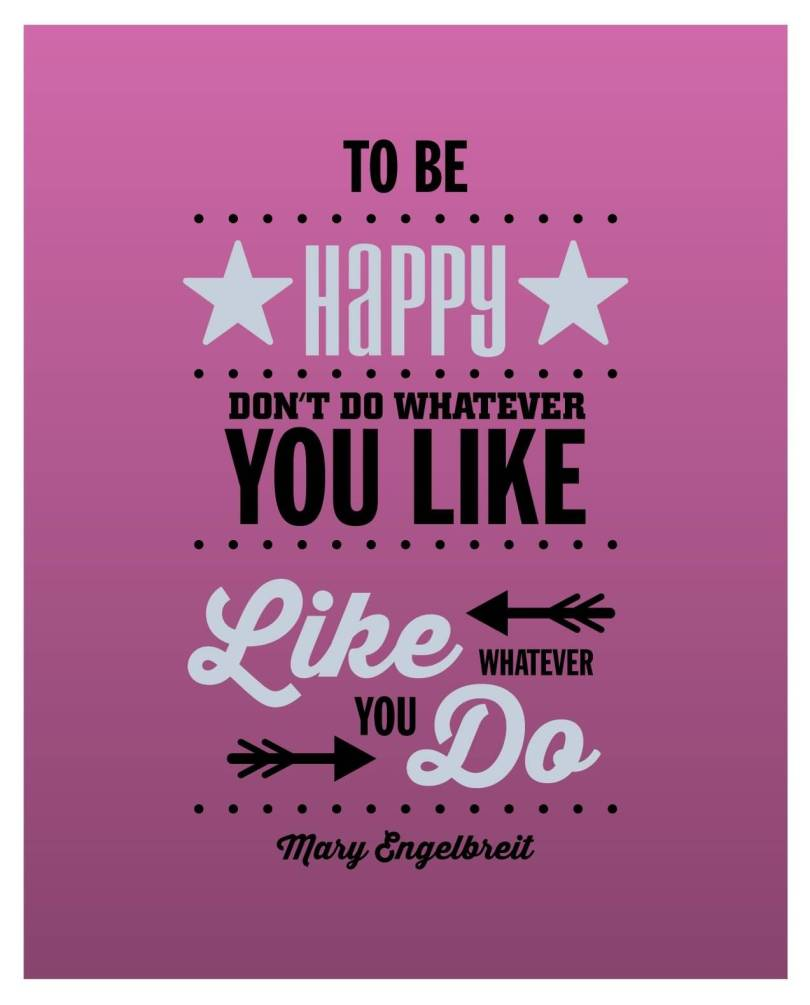 Do Sayings To be happy don't do whatever you like like whatever you do Mary Engelbreit