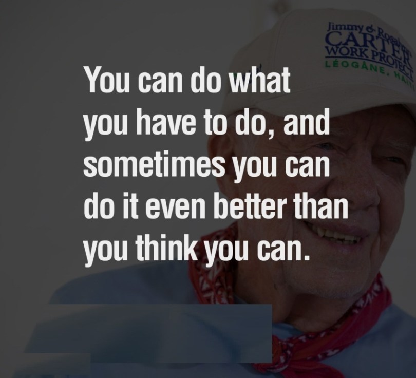 Do Sayings You can do what you have to do, and sometimes you can do it even better than you think you can. Jimmy Carter