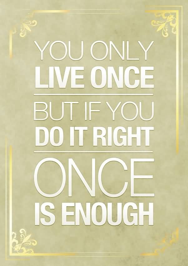 Do Sayings You only live once but if you do it right once is enough