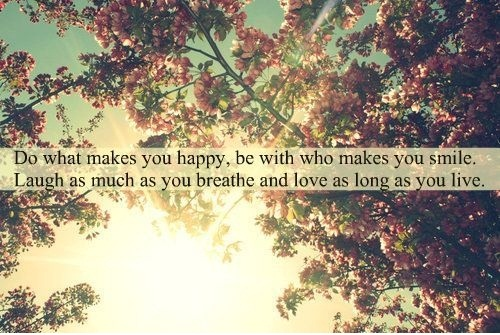 Do what makes you happy, be with who makes you smile laugh as much as you breathe and love as long as you live