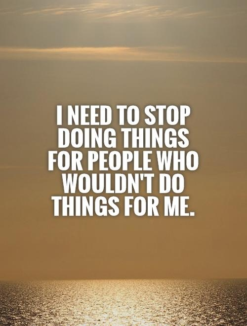 Doing Me Quotes I need to stop doing things for people who wouldnt do things for me
