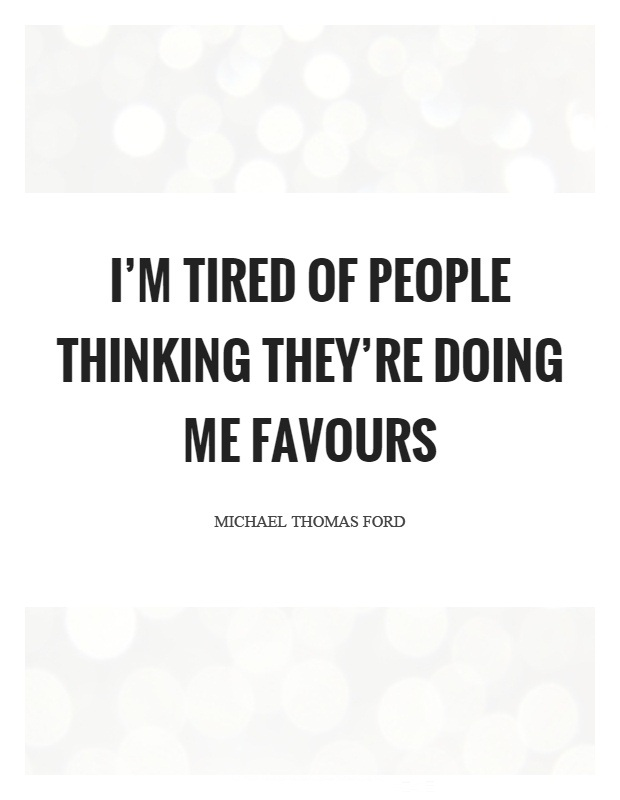 Doing Me Quotes Im tired of people thinking theyre doing me favours Michael Thomas Ford