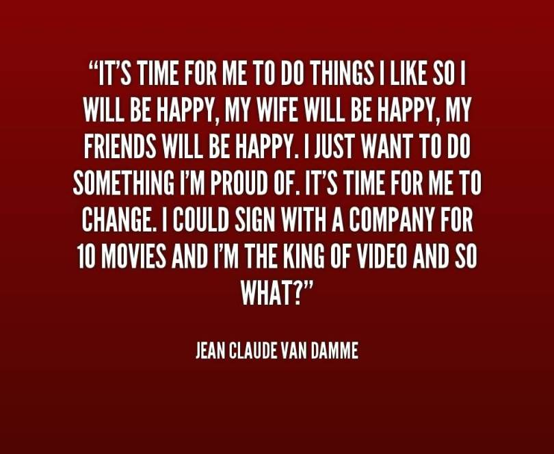 Doing Me Quotes Its time for me to do things i like so i will be happy Jean Claude Van Damme