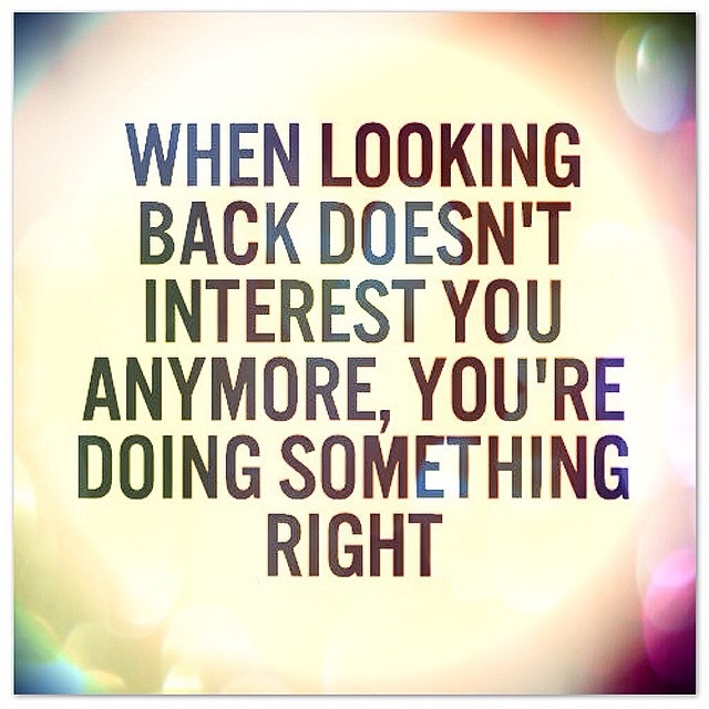 Doing Me Quotes When looking back doesn't interest you anymore you're doing something right