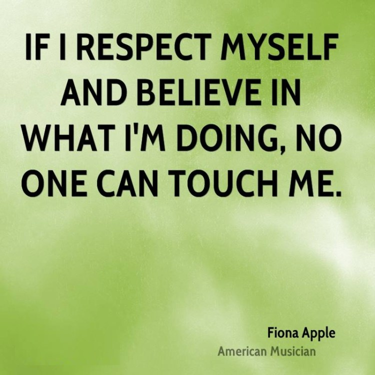 Doing Me Sayings If I respect myself and believe in what I'm doing, no one can touch me. Fiona Apple