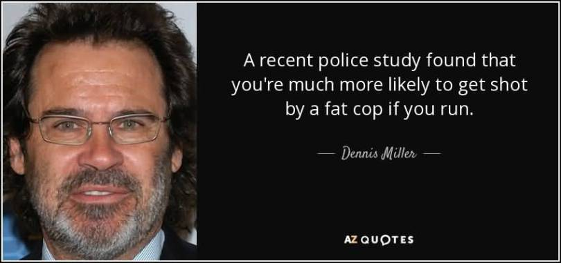 Fat Quotes A recent police study found that you're much more likely to get shot by a fat cop if you run. Dennis Miller